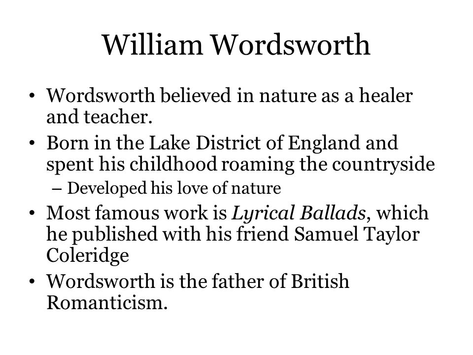 William Wordsworth Wordsworth believed in nature as a healer and teacher. Born in the Lake District of England and spent his childhood roaming the cou
