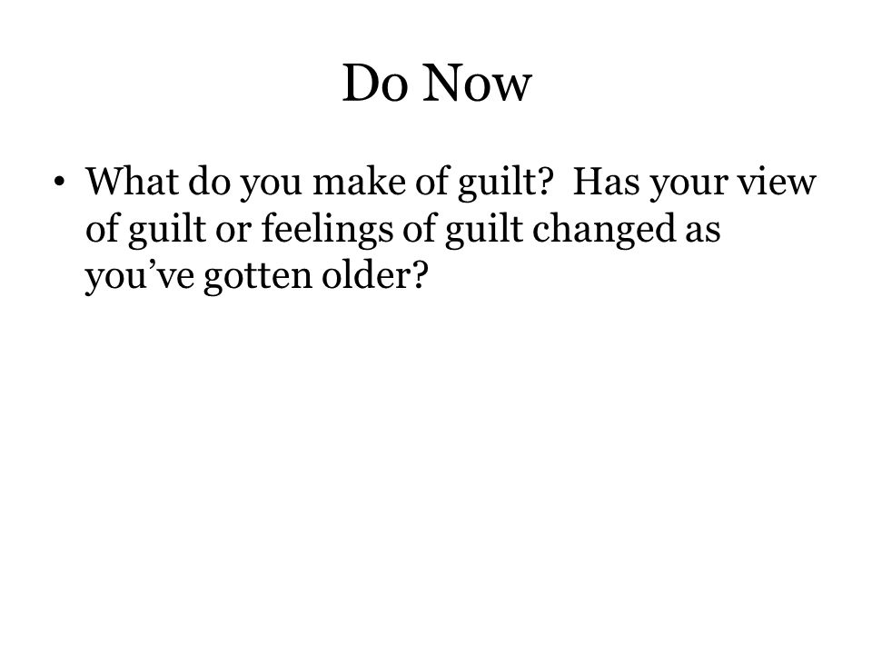 Do Now What do you make of guilt? Has your view of guilt or feelings of guilt changed as you've gotten older?