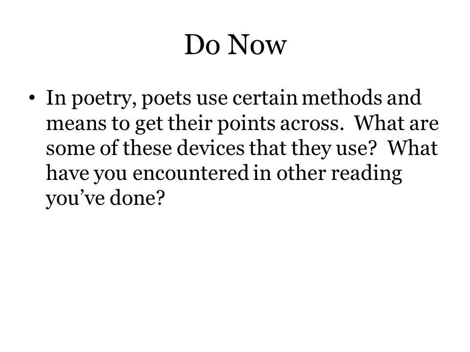 Do Now In poetry, poets use certain methods and means to get their points across. What are some of these devices that they use? What have you encounte