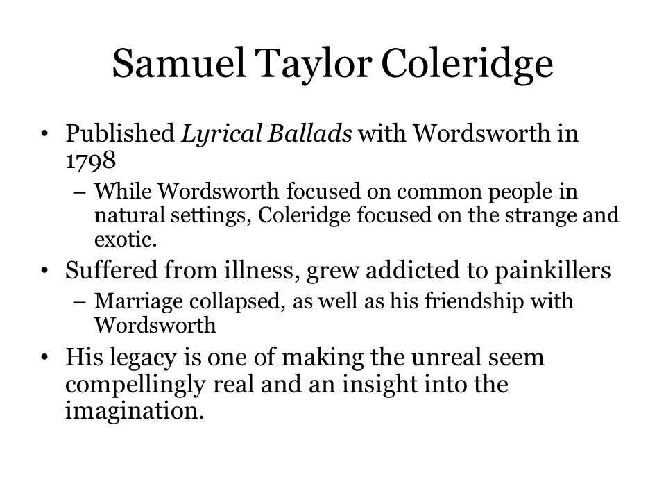 Samuel Taylor Coleridge Published Lyrical Ballads with Wordsworth in 1798 – While Wordsworth focused on common people in natural settings, Coleridge f