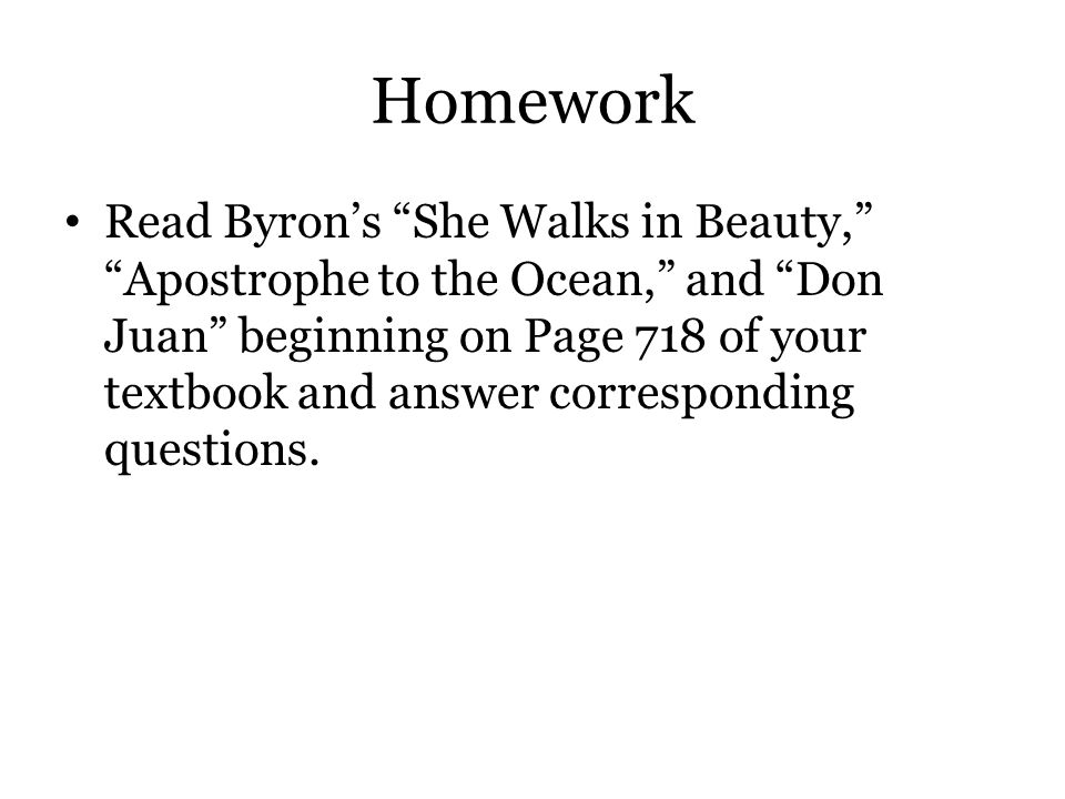 "Homework Read Byron's ""She Walks in Beauty,"" ""Apostrophe to the Ocean,"" and ""Don Juan"" beginning on Page 718 of your textbook and answer corresponding"
