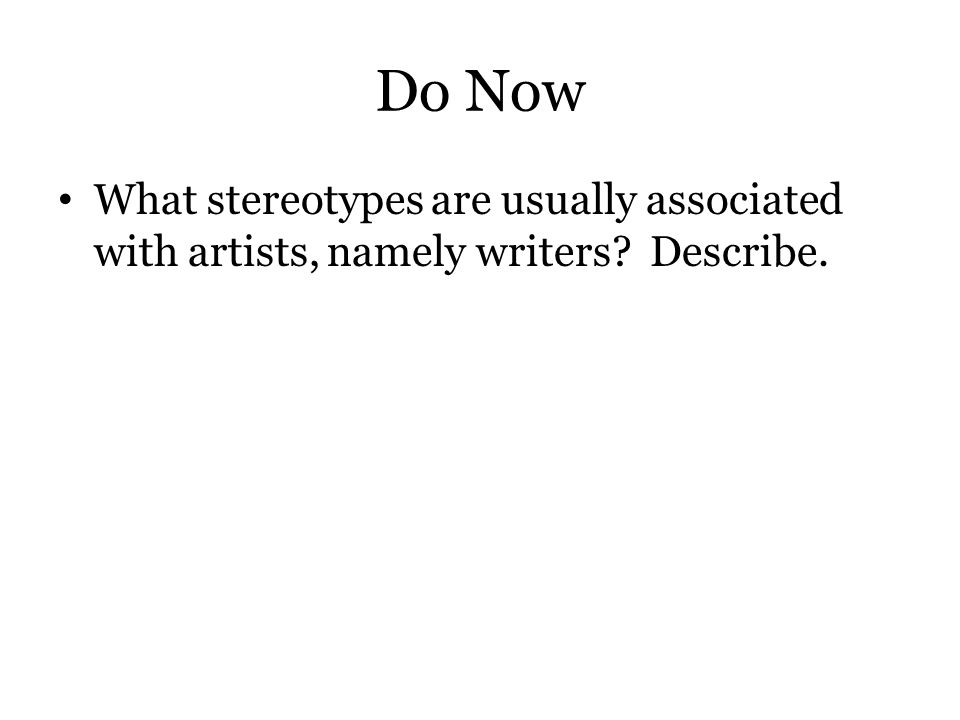Do Now What stereotypes are usually associated with artists, namely writers? Describe.