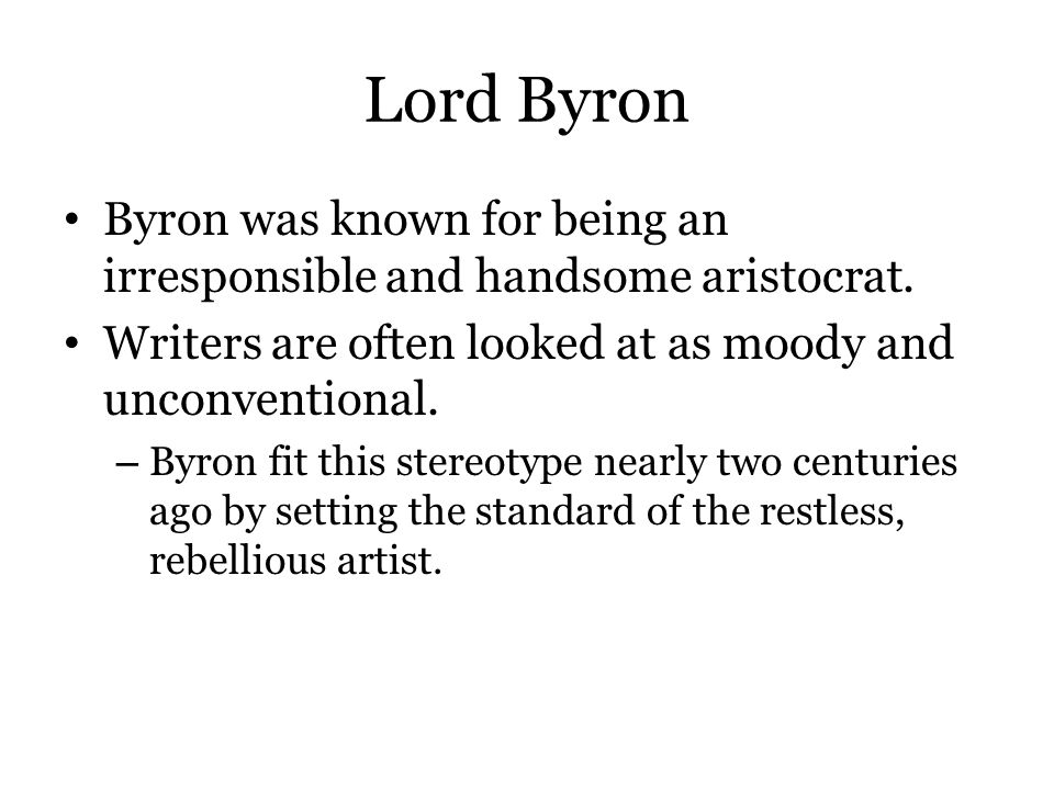Lord Byron Byron was known for being an irresponsible and handsome aristocrat. Writers are often looked at as moody and unconventional. – Byron fit th