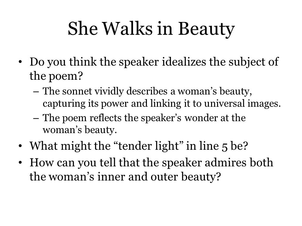 She Walks in Beauty Do you think the speaker idealizes the subject of the poem? – The sonnet vividly describes a woman's beauty, capturing its power a