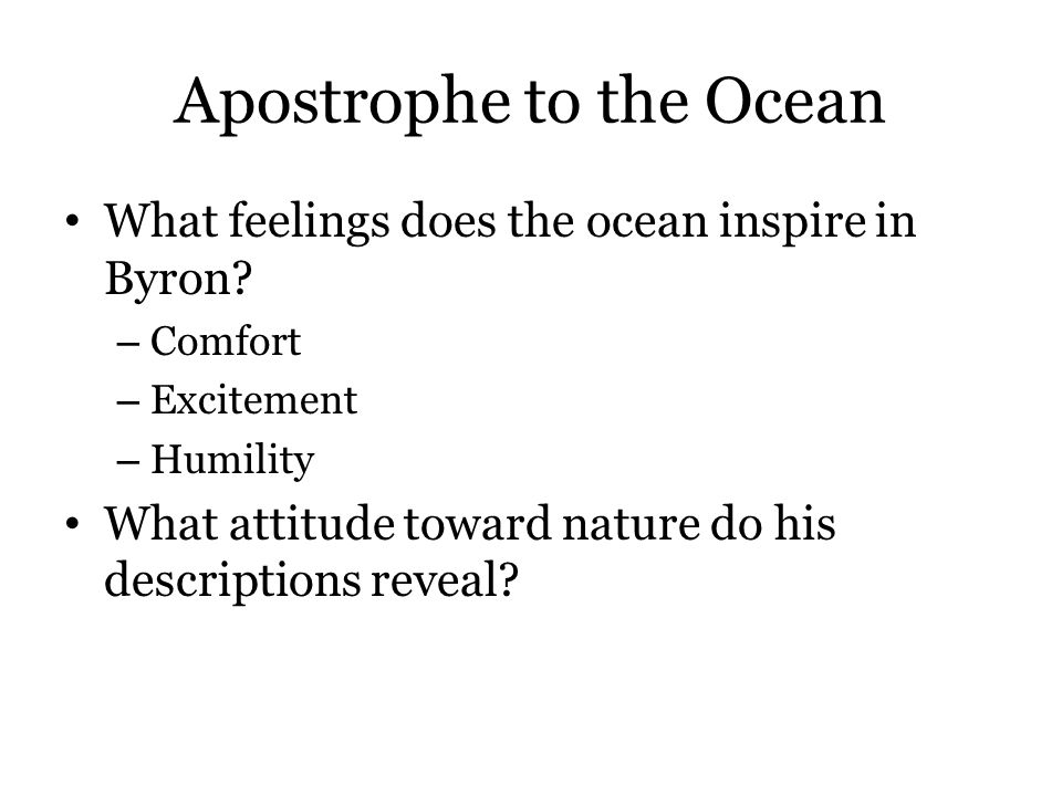 Apostrophe to the Ocean What feelings does the ocean inspire in Byron? – Comfort – Excitement – Humility What attitude toward nature do his descriptio
