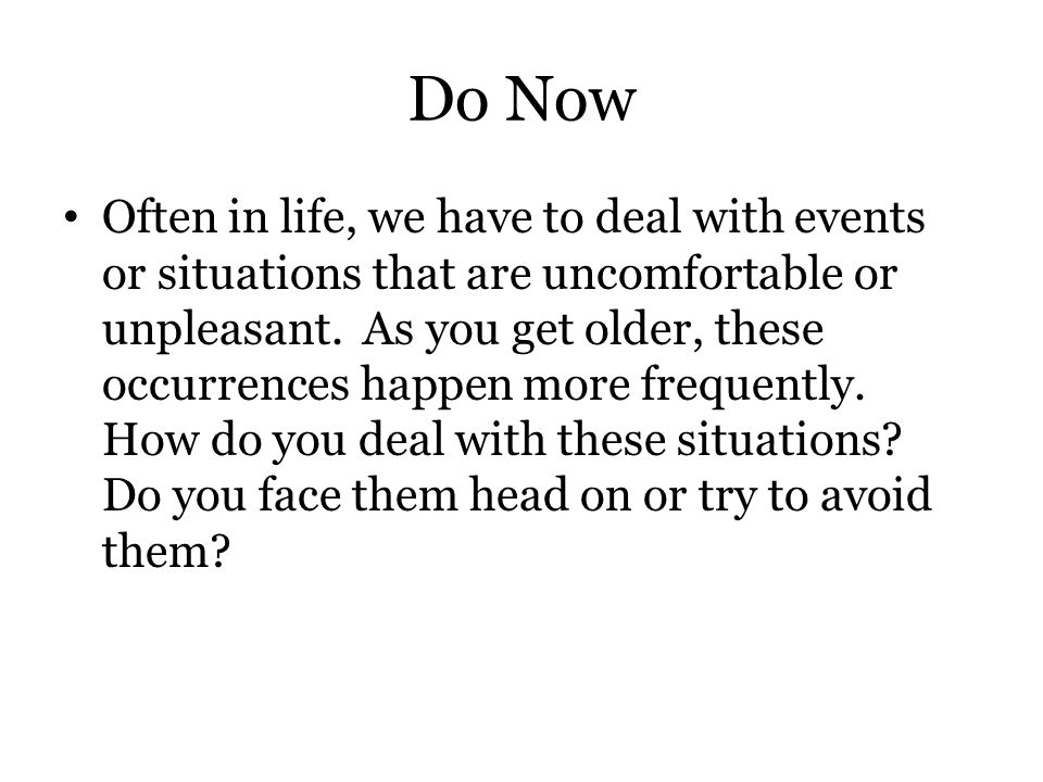 Do Now Often in life, we have to deal with events or situations that are uncomfortable or unpleasant. As you get older, these occurrences happen more