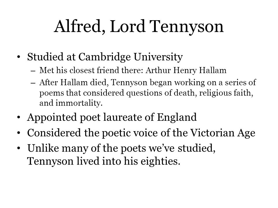 Alfred, Lord Tennyson Studied at Cambridge University – Met his closest friend there: Arthur Henry Hallam – After Hallam died, Tennyson began working