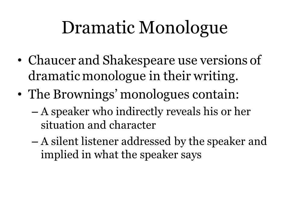 Dramatic Monologue Chaucer and Shakespeare use versions of dramatic monologue in their writing. The Brownings' monologues contain: – A speaker who ind