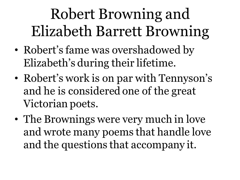 Robert Browning and Elizabeth Barrett Browning Robert's fame was overshadowed by Elizabeth's during their lifetime. Robert's work is on par with Tenny