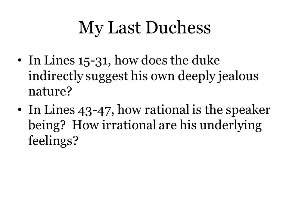 My Last Duchess In Lines 15-31, how does the duke indirectly suggest his own deeply jealous nature? In Lines 43-47, how rational is the speaker being?