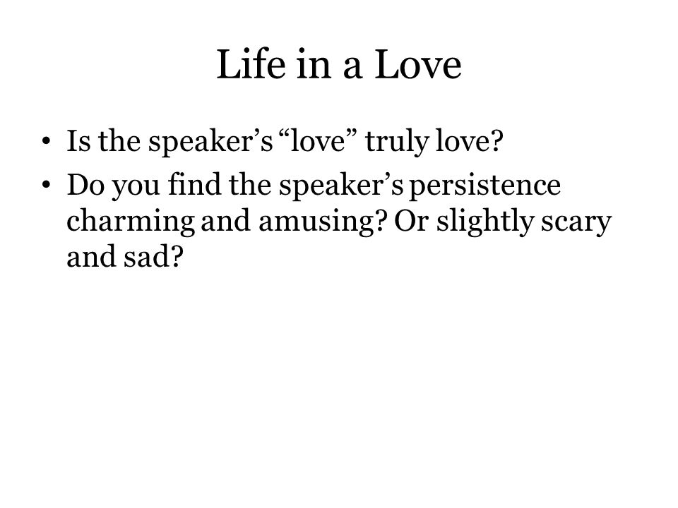 "Life in a Love Is the speaker's ""love"" truly love? Do you find the speaker's persistence charming and amusing? Or slightly scary and sad?"