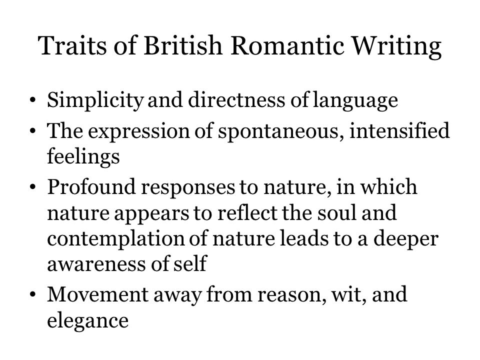 Traits of British Romantic Writing Simplicity and directness of language The expression of spontaneous, intensified feelings Profound responses to nat