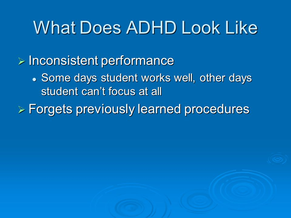 What Does ADHD Look Like  Inconsistent performance Some days student works well, other days student can't focus at all Some days student works well,