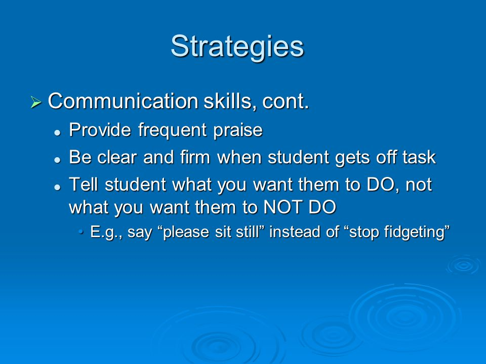 Strategies  Communication skills, cont. Provide frequent praise Provide frequent praise Be clear and firm when student gets off task Be clear and fir