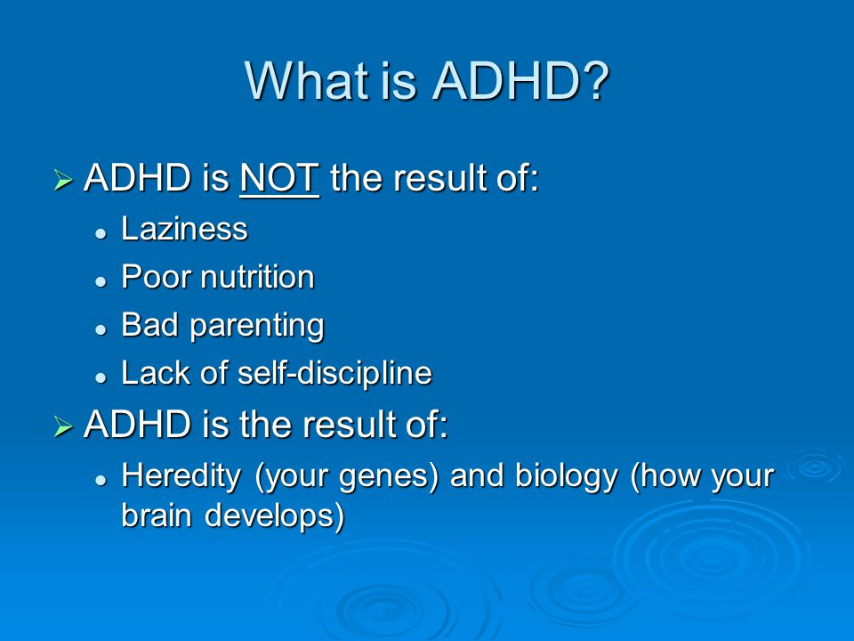 What is ADHD?  ADHD is NOT the result of: Laziness Laziness Poor nutrition Poor nutrition Bad parenting Bad parenting Lack of self-discipline Lack of