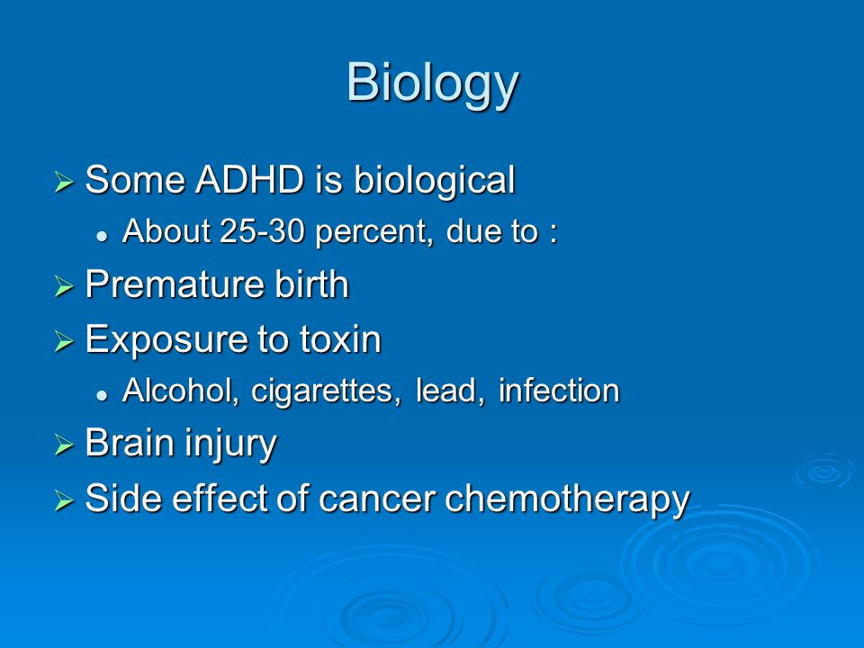 Biology  Some ADHD is biological About 25-30 percent, due to : About 25-30 percent, due to :  Premature birth  Exposure to toxin Alcohol, cigarette
