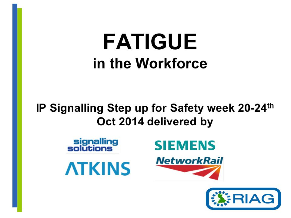 FATIGUE in the Workforce IP Signalling Step up for Safety week 20-24 th Oct 2014 delivered by