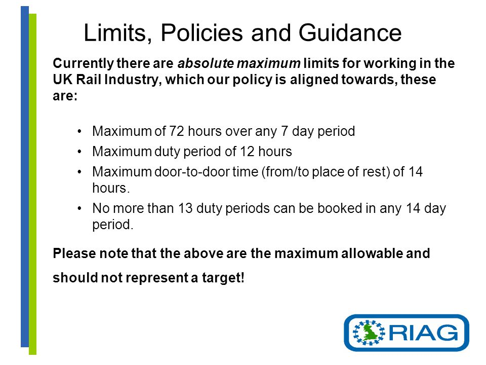 Limits, Policies and Guidance Currently there are absolute maximum limits for working in the UK Rail Industry, which our policy is aligned towards, these are: Maximum of 72 hours over any 7 day period Maximum duty period of 12 hours Maximum door-to-door time (from/to place of rest) of 14 hours.