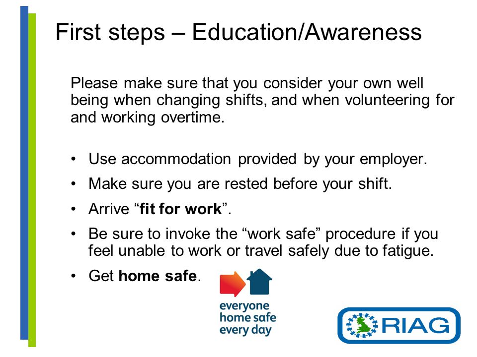 First steps – Education/Awareness Please make sure that you consider your own well being when changing shifts, and when volunteering for and working overtime.