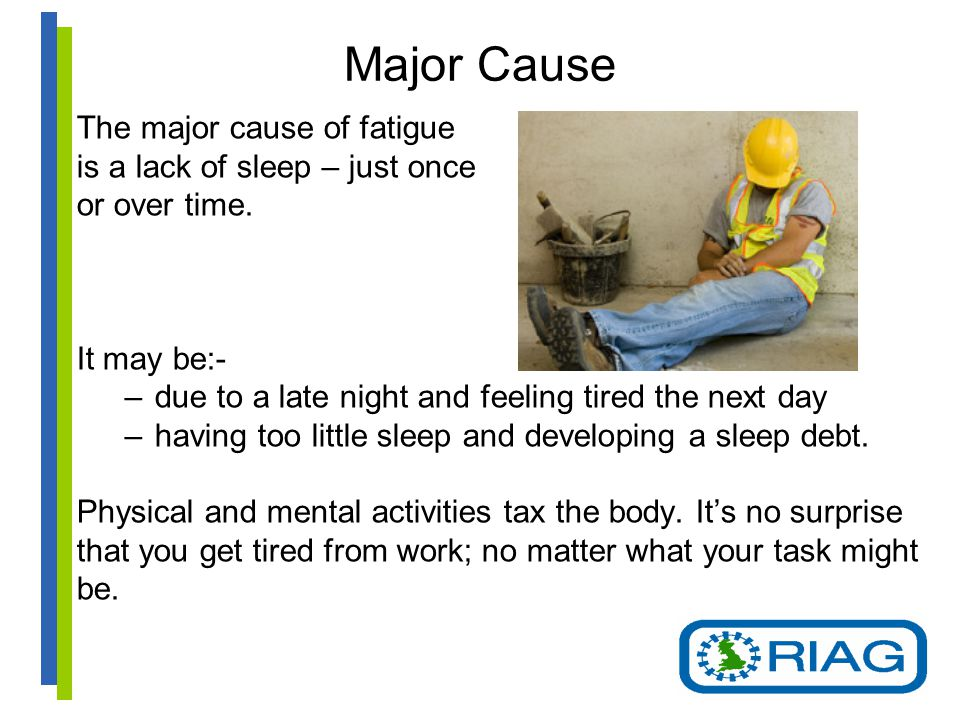 Major Cause The major cause of fatigue is a lack of sleep – just once or over time.