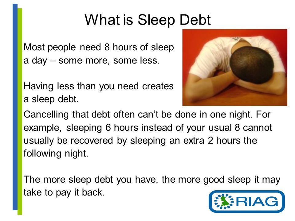 What is Sleep Debt Most people need 8 hours of sleep a day – some more, some less.