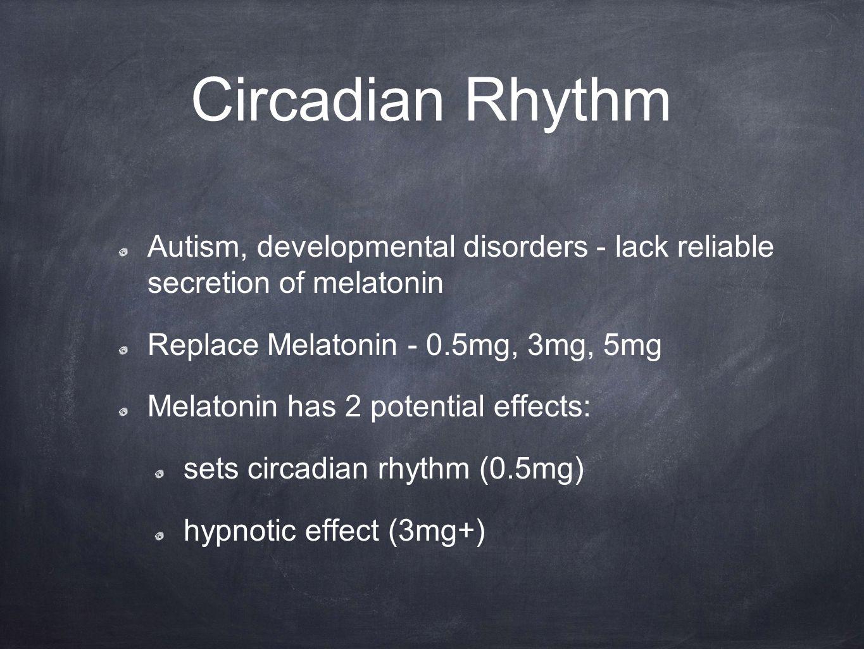 Circadian Rhythm Autism, developmental disorders - lack reliable secretion of melatonin Replace Melatonin - 0.5mg, 3mg, 5mg Melatonin has 2 potential effects: sets circadian rhythm (0.5mg) hypnotic effect (3mg+)