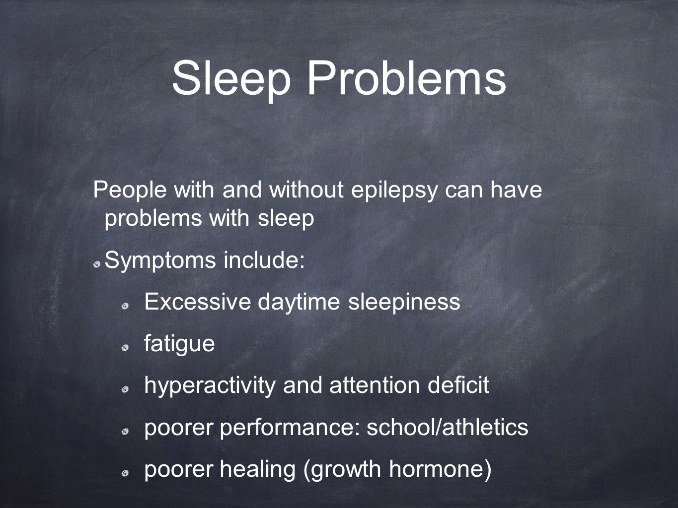 Sleep Problems People with and without epilepsy can have problems with sleep Symptoms include: Excessive daytime sleepiness fatigue hyperactivity and attention deficit poorer performance: school/athletics poorer healing (growth hormone)