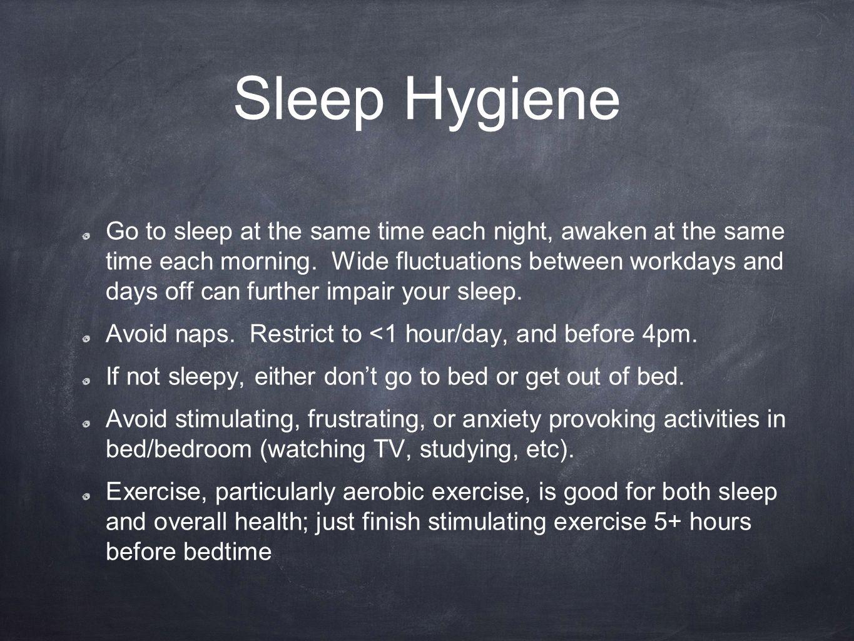 Sleep Hygiene Go to sleep at the same time each night, awaken at the same time each morning.