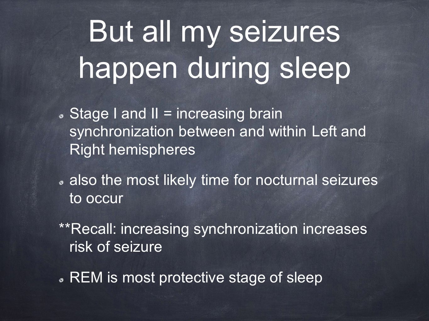 But all my seizures happen during sleep Stage I and II = increasing brain synchronization between and within Left and Right hemispheres also the most likely time for nocturnal seizures to occur **Recall: increasing synchronization increases risk of seizure REM is most protective stage of sleep