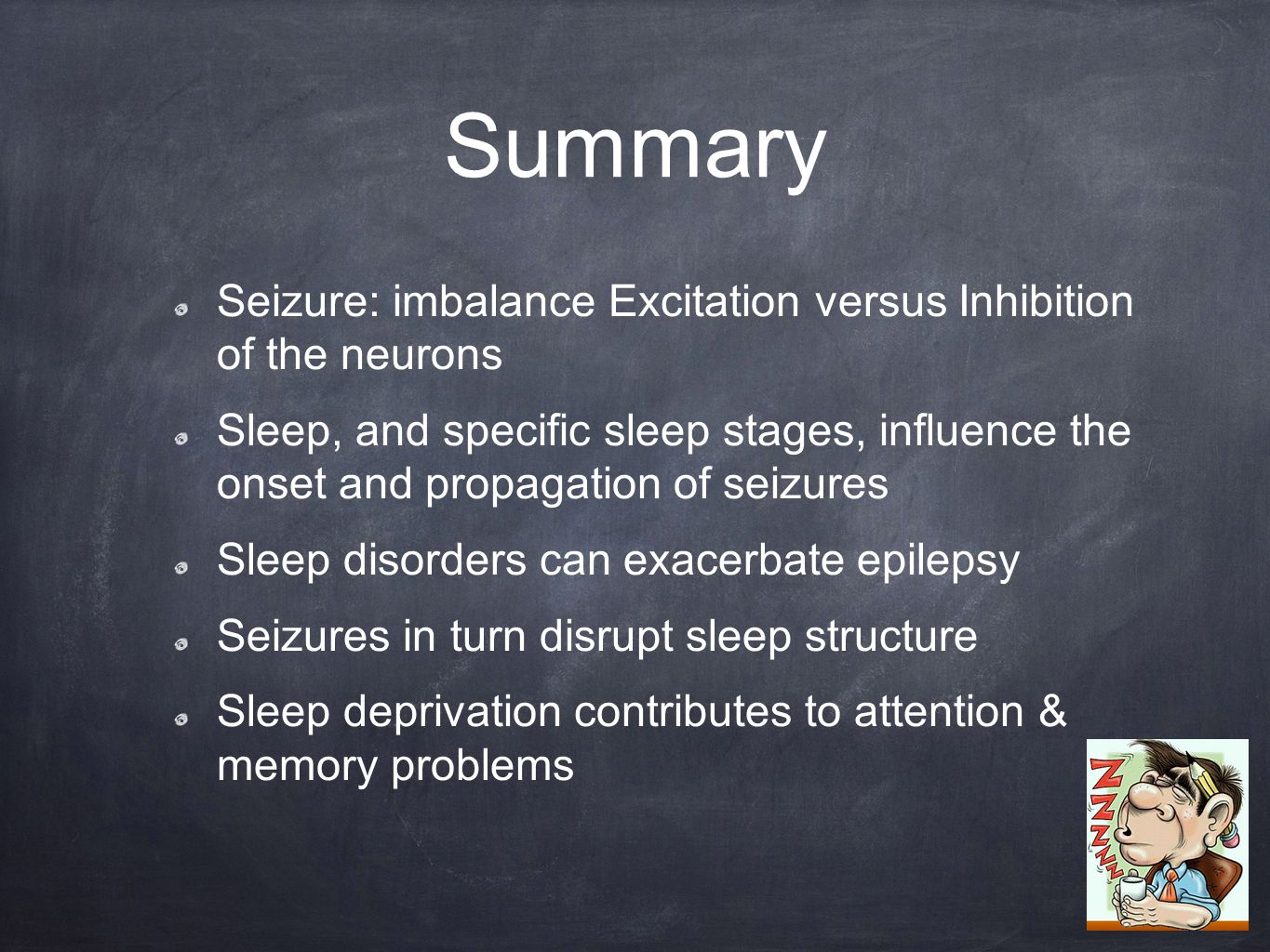 Summary Seizure: imbalance Excitation versus Inhibition of the neurons Sleep, and specific sleep stages, influence the onset and propagation of seizures Sleep disorders can exacerbate epilepsy Seizures in turn disrupt sleep structure Sleep deprivation contributes to attention & memory problems