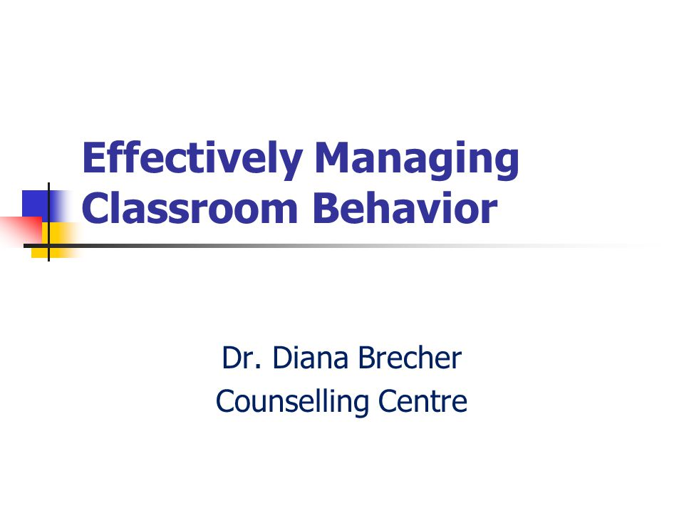 Effectively Managing Classroom Behavior Dr. Diana Brecher Counselling Centre