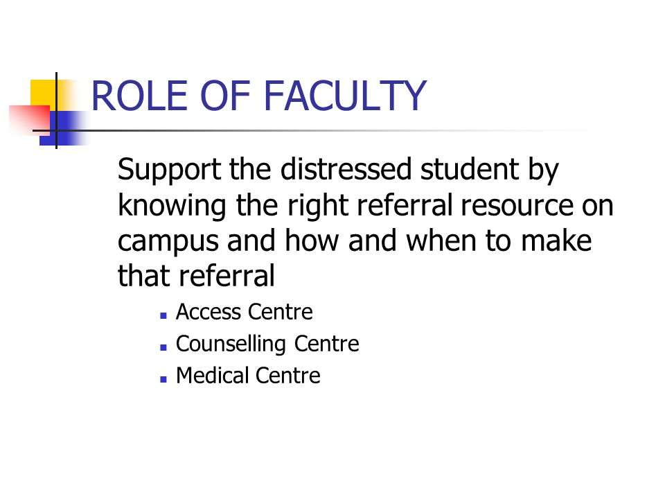 ROLE OF FACULTY Support the distressed student by knowing the right referral resource on campus and how and when to make that referral Access Centre Counselling Centre Medical Centre
