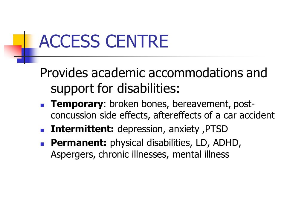 ACCESS CENTRE Provides academic accommodations and support for disabilities: Temporary: broken bones, bereavement, post- concussion side effects, aftereffects of a car accident Intermittent: depression, anxiety,PTSD Permanent: physical disabilities, LD, ADHD, Aspergers, chronic illnesses, mental illness