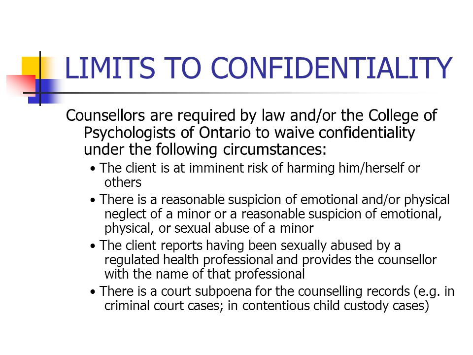 LIMITS TO CONFIDENTIALITY Counsellors are required by law and/or the College of Psychologists of Ontario to waive confidentiality under the following circumstances: The client is at imminent risk of harming him/herself or others There is a reasonable suspicion of emotional and/or physical neglect of a minor or a reasonable suspicion of emotional, physical, or sexual abuse of a minor The client reports having been sexually abused by a regulated health professional and provides the counsellor with the name of that professional There is a court subpoena for the counselling records (e.g.