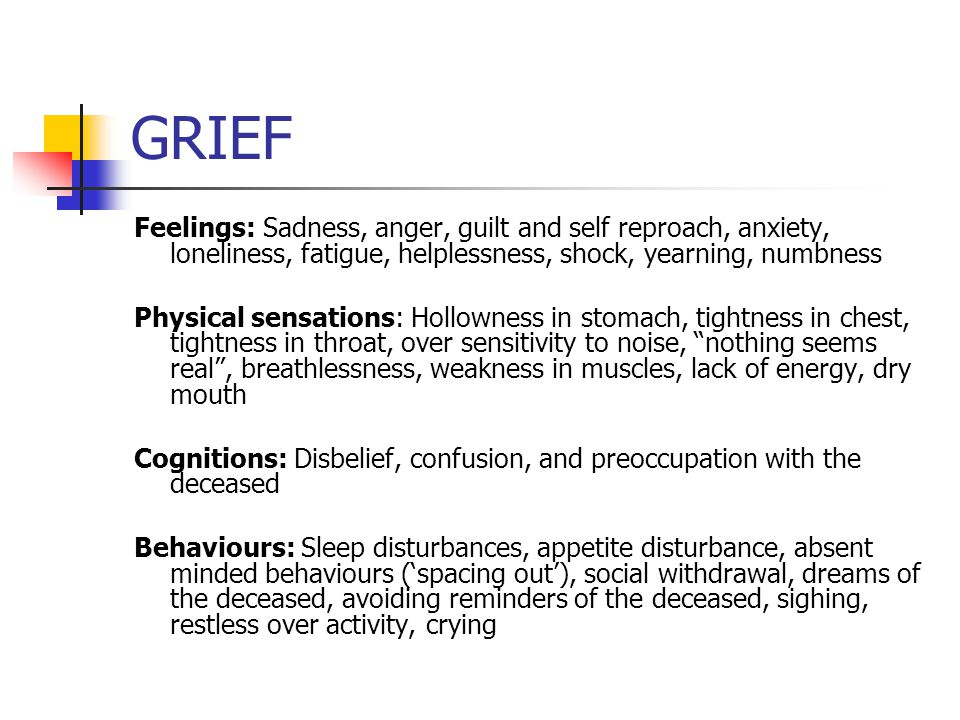 DEPRESSION GRIEF (1) Depressed mood (2) Markedly diminished interest or pleasure (3) Significant weight loss (or gain) (4) Insomnia or hypersomnia (5) Restlessness or slowed down speech & body movements (6) Fatigue or loss of energy (7) Feelings of worthlessness or excessive or inappropriate guilt (8) Diminished ability to think or concentrate, or indecisiveness (9) Recurrent thoughts of death (1) Feelings: Sadness, anger, guilt and self reproach, anxiety, loneliness, fatigue, helplessness, shock, yearning, relief, numbness (2) Physical sensations: Hollowness in stomach, tightness in chest, tightness in throat, over sensitivity to noise nothing seems real , breathlessness, weakness in muscles, lack of energy, dry mouth (3) Cognitions: Disbelief, confusion, and preoccupation with the deceased (4) Behaviours: Sleep disturbances, appetite disturbance, absent minded behaviours, social withdrawal, dreams of the deceased, avoiding reminders of the deceased, sighing, restless over activity, crying