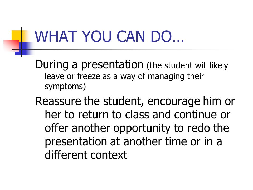 WHAT YOU CAN DO… During a presentation (the student will likely leave or freeze as a way of managing their symptoms) Reassure the student, encourage him or her to return to class and continue or offer another opportunity to redo the presentation at another time or in a different context