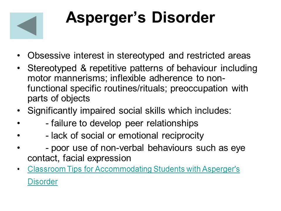 Asperger's Disorder Obsessive interest in stereotyped and restricted areas Stereotyped & repetitive patterns of behaviour including motor mannerisms; inflexible adherence to non- functional specific routines/rituals; preoccupation with parts of objects Significantly impaired social skills which includes: - failure to develop peer relationships - lack of social or emotional reciprocity - poor use of non-verbal behaviours such as eye contact, facial expression Classroom Tips for Accommodating Students with Asperger s DisorderClassroom Tips for Accommodating Students with Asperger s Disorder