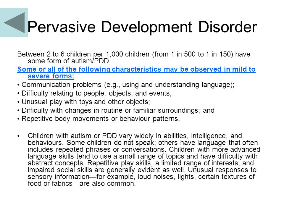 Pervasive Development Disorder Between 2 to 6 children per 1,000 children (from 1 in 500 to 1 in 150) have some form of autism/PDD Some or all of the following characteristics may be observed in mild to severe forms: Communication problems (e.g., using and understanding language); Difficulty relating to people, objects, and events; Unusual play with toys and other objects; Difficulty with changes in routine or familiar surroundings; and Repetitive body movements or behaviour patterns.