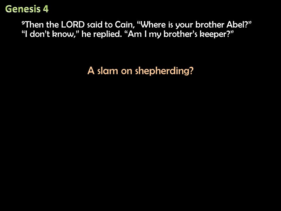 9 Then the LORD said to Cain, Where is your brother Abel? 9 Then the LORD said to Cain, Where is your brother Abel? I don't know, he replied.