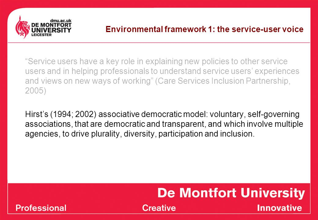 Environmental framework 1: the service-user voice Service users have a key role in explaining new policies to other service users and in helping professionals to understand service users' experiences and views on new ways of working (Care Services Inclusion Partnership, 2005) Hirst's (1994; 2002) associative democratic model: voluntary, self-governing associations, that are democratic and transparent, and which involve multiple agencies, to drive plurality, diversity, participation and inclusion.