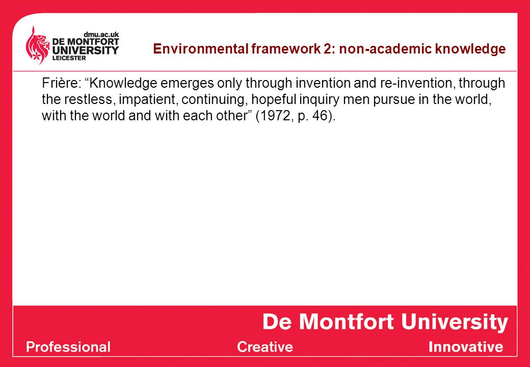 Environmental framework 2: non-academic knowledge Frière: Knowledge emerges only through invention and re-invention, through the restless, impatient, continuing, hopeful inquiry men pursue in the world, with the world and with each other (1972, p.