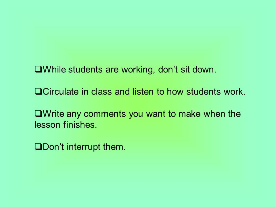  While students are working, don't sit down.  Circulate in class and listen to how students work.