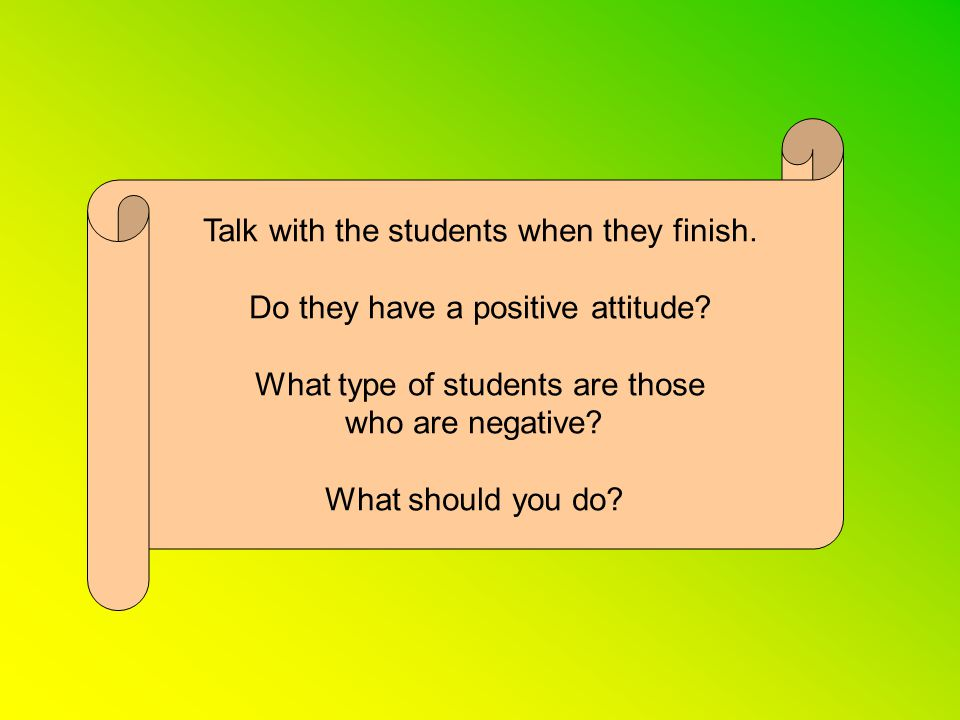 Talk with the students when they finish. Do they have a positive attitude.