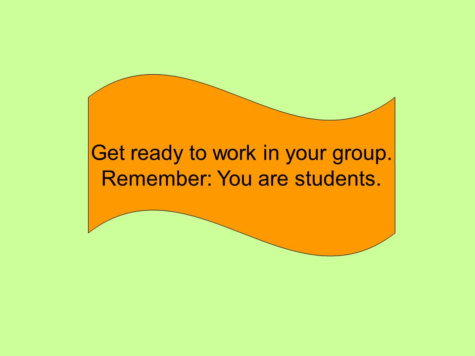 Get ready to work in your group. Remember: You are students.