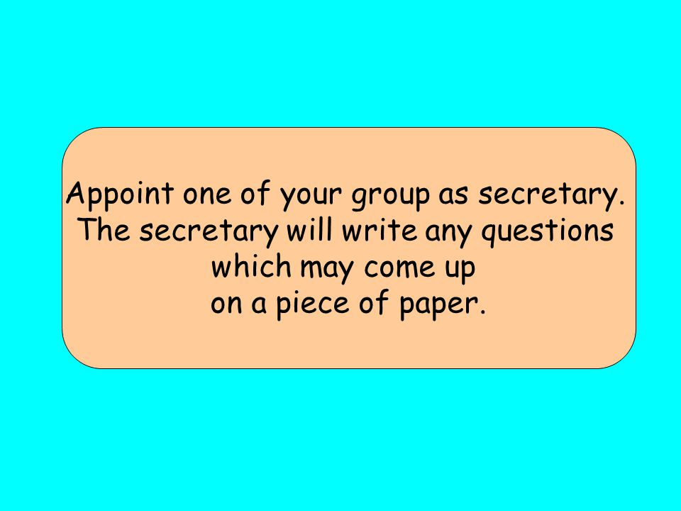 Appoint one of your group as secretary.