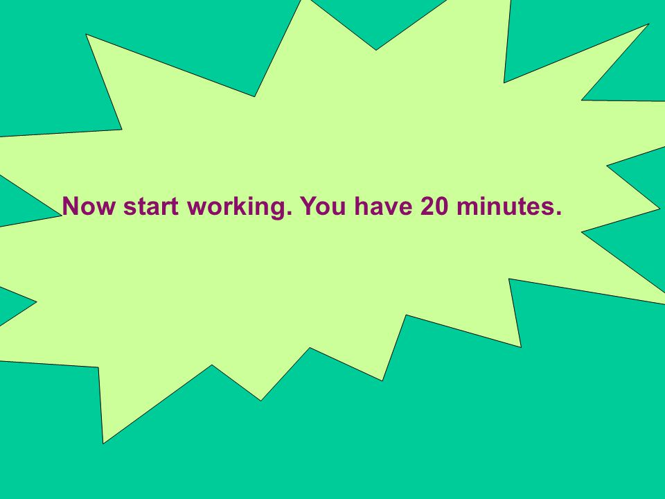 Now start working. You have 20 minutes.