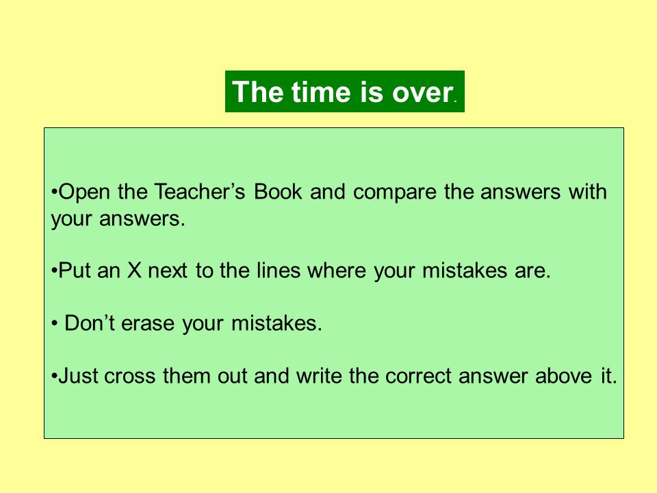 The time is over. Open the Teacher's Book and compare the answers with your answers.