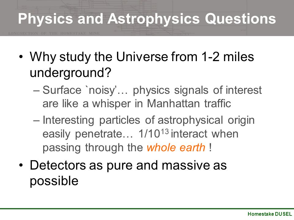Homestake DUSEL Physics and Astrophysics Questions Why study the Universe from 1-2 miles underground? –Surface `noisy'… physics signals of interest ar
