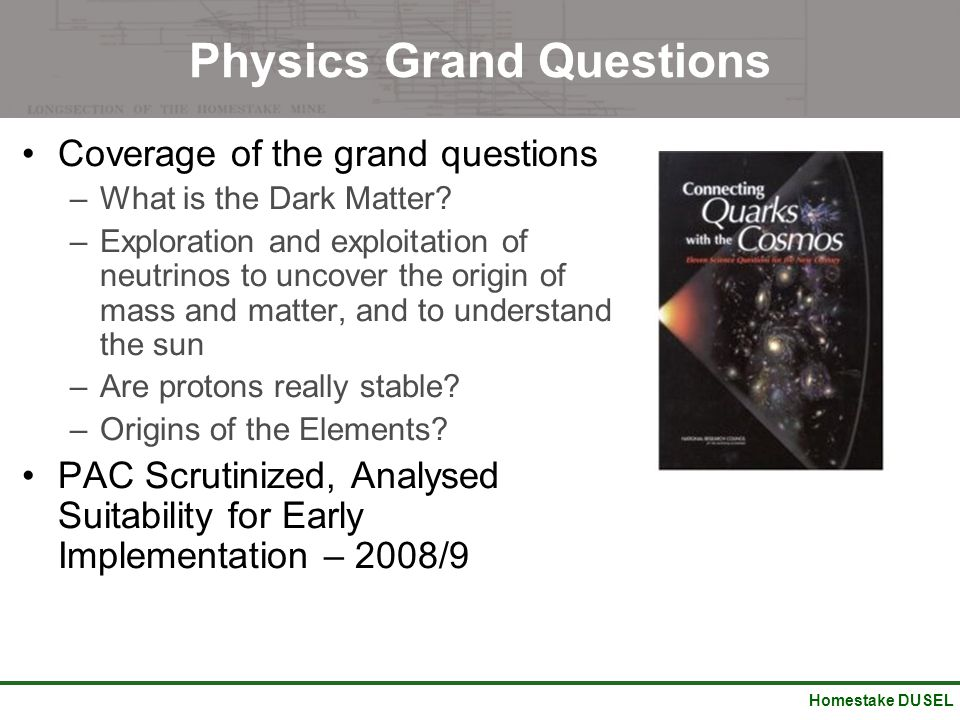 Homestake DUSEL Physics Grand Questions Coverage of the grand questions –What is the Dark Matter? –Exploration and exploitation of neutrinos to uncove