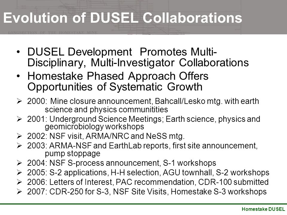 Homestake DUSEL Evolution of DUSEL Collaborations DUSEL Development Promotes Multi- Disciplinary, Multi-Investigator Collaborations Homestake Phased Approach Offers Opportunities of Systematic Growth  2000: Mine closure announcement, Bahcall/Lesko mtg.